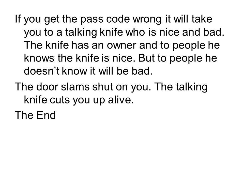 If you get the pass code wrong it will take you to a talking knife who is nice and bad.