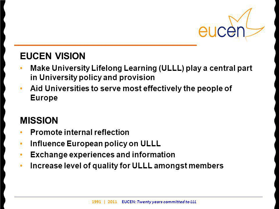 1991 | 2011 EUCEN: Twenty years committed to LLL EUCEN VISION Make University Lifelong Learning (ULLL) play a central part in University policy and provision Aid Universities to serve most effectively the people of Europe MISSION Promote internal reflection Influence European policy on ULLL Exchange experiences and information Increase level of quality for ULLL amongst members