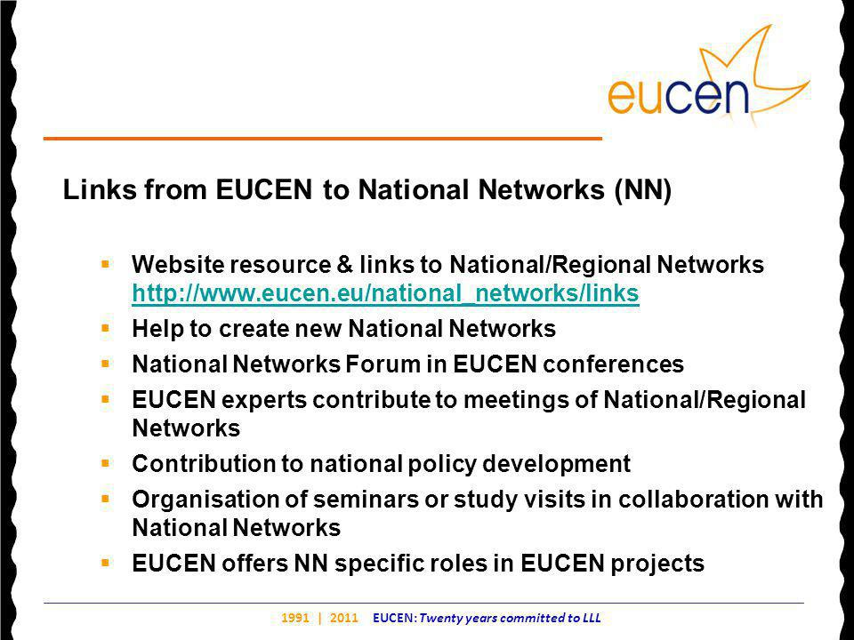 1991 | 2011 EUCEN: Twenty years committed to LLL Links from EUCEN to National Networks (NN)  Website resource & links to National/Regional Networks http://www.eucen.eu/national_networks/links http://www.eucen.eu/national_networks/links  Help to create new National Networks  National Networks Forum in EUCEN conferences  EUCEN experts contribute to meetings of National/Regional Networks  Contribution to national policy development  Organisation of seminars or study visits in collaboration with National Networks  EUCEN offers NN specific roles in EUCEN projects