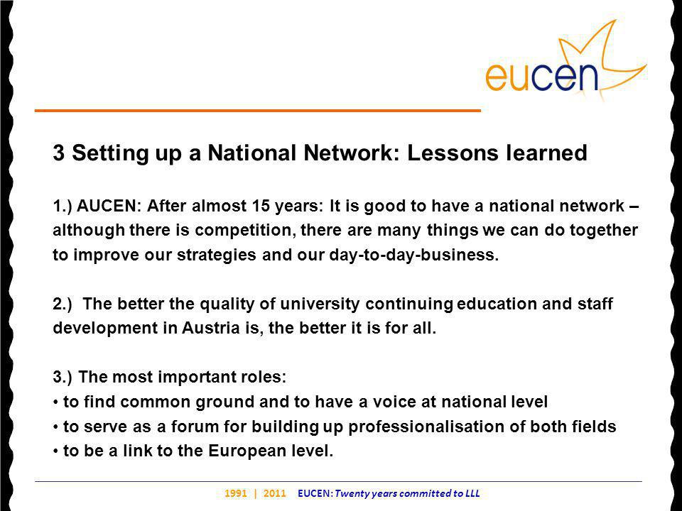 1991 | 2011 EUCEN: Twenty years committed to LLL 3 Setting up a National Network: Lessons learned 1.) AUCEN: After almost 15 years: It is good to have a national network – although there is competition, there are many things we can do together to improve our strategies and our day-to-day-business.