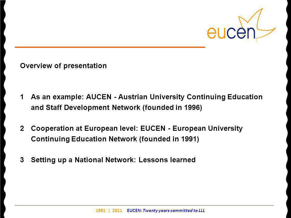 1991 | 2011 EUCEN: Twenty years committed to LLL Overview of presentation 1As an example: AUCEN - Austrian University Continuing Education and Staff Development Network (founded in 1996) 2Cooperation at European level: EUCEN - European University Continuing Education Network (founded in 1991) 3Setting up a National Network: Lessons learned