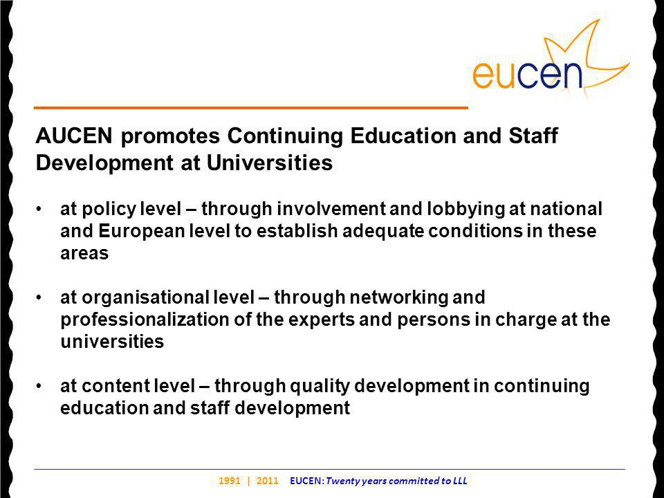 1991 | 2011 EUCEN: Twenty years committed to LLL AUCEN promotes Continuing Education and Staff Development at Universities at policy level – through involvement and lobbying at national and European level to establish adequate conditions in these areas at organisational level – through networking and professionalization of the experts and persons in charge at the universities at content level – through quality development in continuing education and staff development