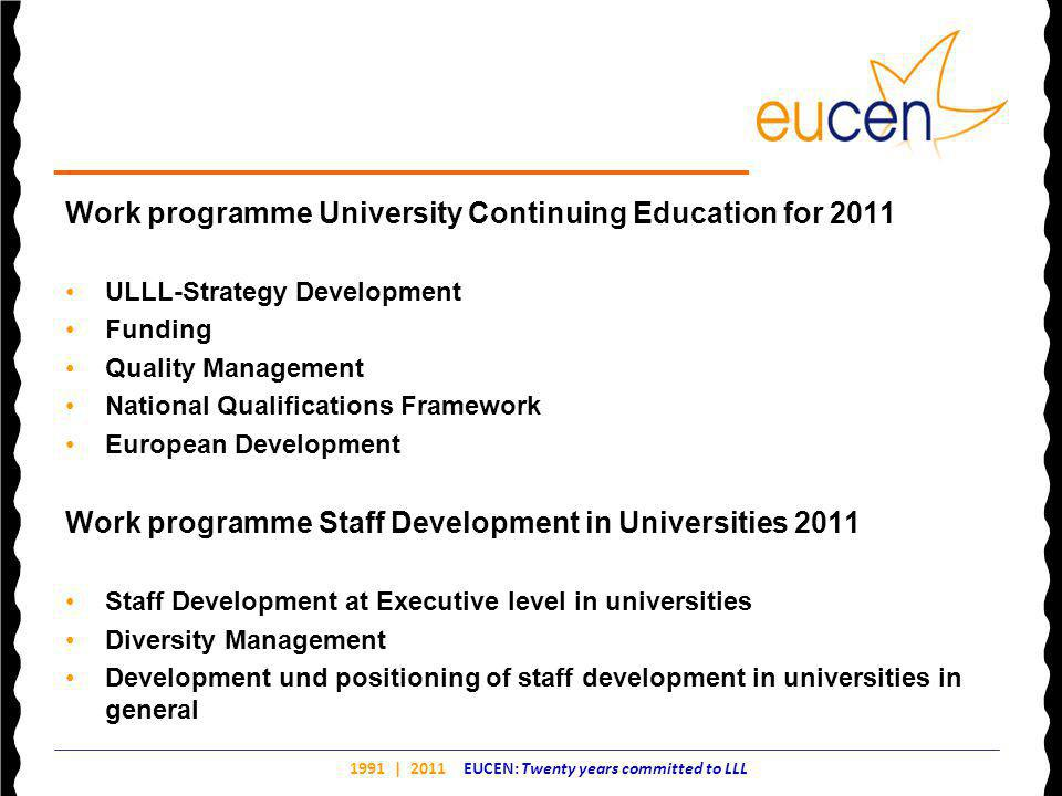 1991 | 2011 EUCEN: Twenty years committed to LLL Work programme University Continuing Education for 2011 ULLL-Strategy Development Funding Quality Management National Qualifications Framework European Development Work programme Staff Development in Universities 2011 Staff Development at Executive level in universities Diversity Management Development und positioning of staff development in universities in general