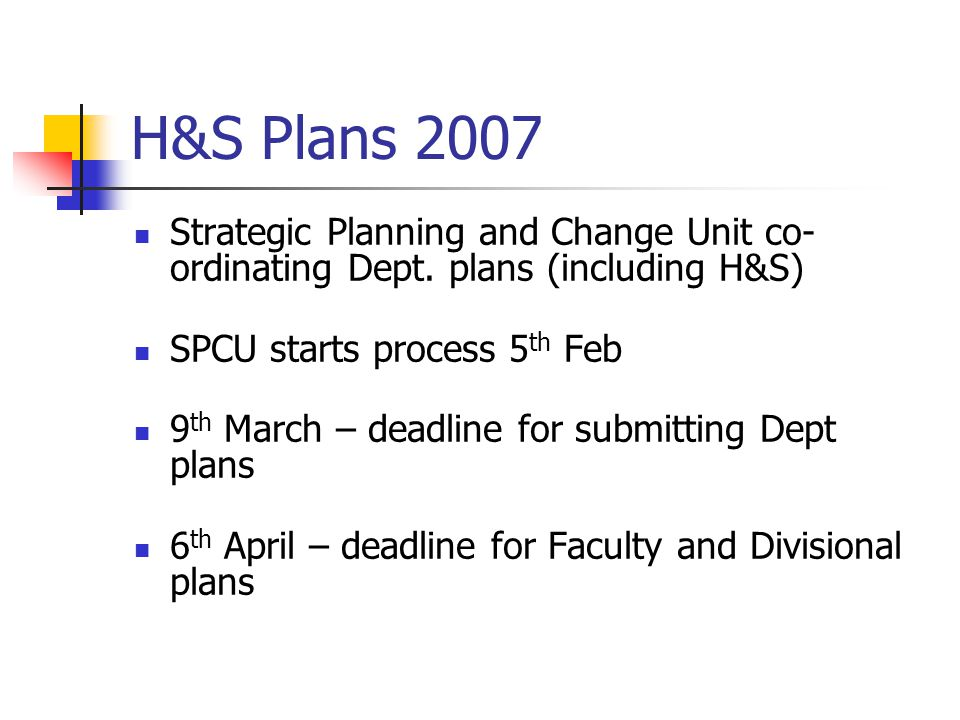 H&S Plans 2007 Strategic Planning and Change Unit co- ordinating Dept. plans (including H&S) SPCU starts process 5 th Feb 9 th March – deadline for su