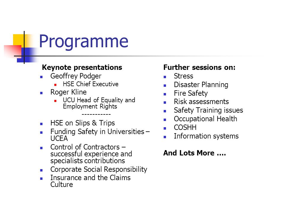 Programme Keynote presentations Geoffrey Podger HSE Chief Executive Roger Kline UCU Head of Equality and Employment Rights ----------- HSE on Slips & Trips Funding Safety in Universities – UCEA Control of Contractors – successful experience and specialists contributions Corporate Social Responsibility Insurance and the Claims Culture Further sessions on: Stress Disaster Planning Fire Safety Risk assessments Safety Training issues Occupational Health COSHH Information systems And Lots More ….
