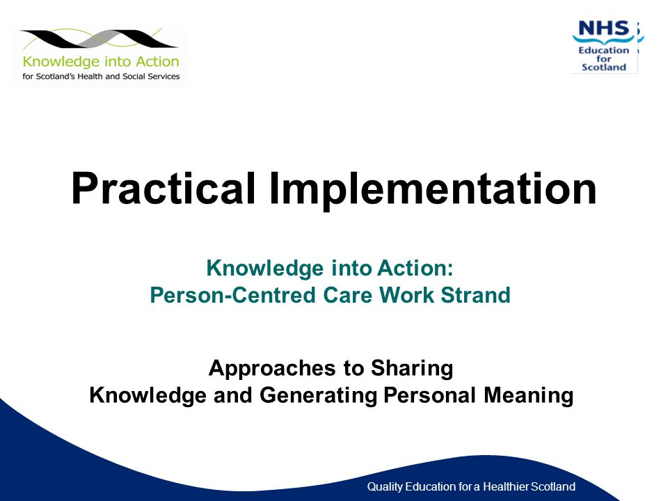 Quality Education for a Healthier Scotland Practical Implementation Knowledge into Action: Person-Centred Care Work Strand Approaches to Sharing Knowledge and Generating Personal Meaning