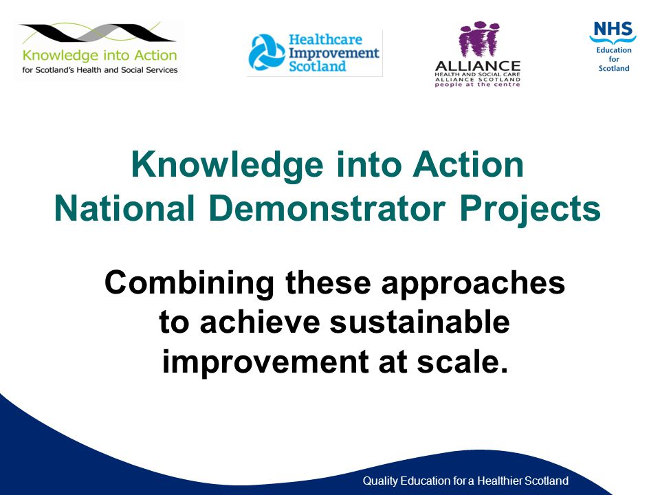Quality Education for a Healthier Scotland Knowledge into Action National Demonstrator Projects Combining these approaches to achieve sustainable improvement at scale.