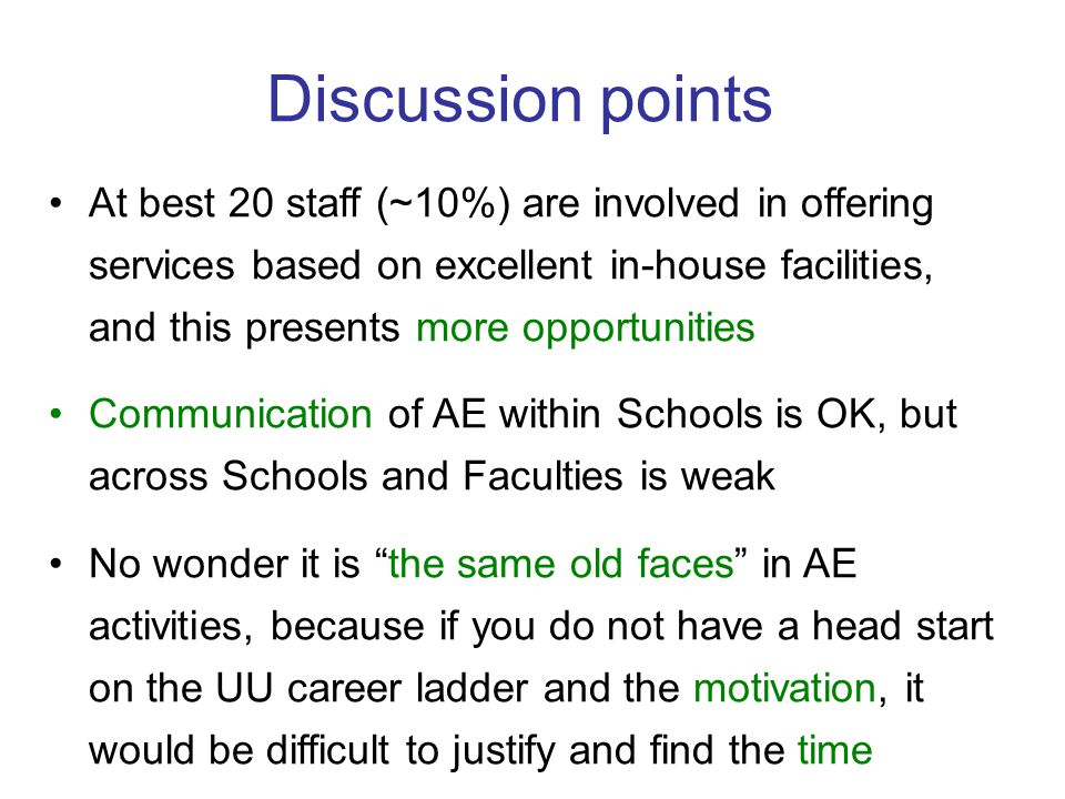 Discussion points At best 20 staff (~10%) are involved in offering services based on excellent in-house facilities, and this presents more opportunities Communication of AE within Schools is OK, but across Schools and Faculties is weak No wonder it is the same old faces in AE activities, because if you do not have a head start on the UU career ladder and the motivation, it would be difficult to justify and find the time