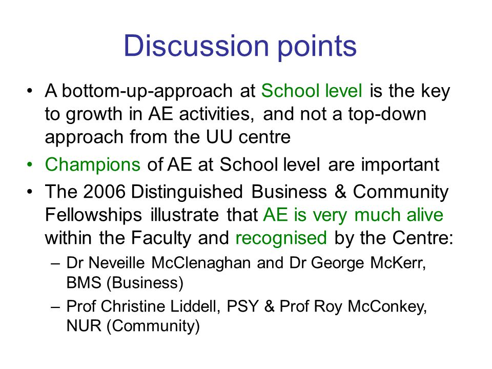 A bottom-up-approach at School level is the key to growth in AE activities, and not a top-down approach from the UU centre Champions of AE at School level are important The 2006 Distinguished Business & Community Fellowships illustrate that AE is very much alive within the Faculty and recognised by the Centre: –Dr Neveille McClenaghan and Dr George McKerr, BMS (Business) –Prof Christine Liddell, PSY & Prof Roy McConkey, NUR (Community) Discussion points
