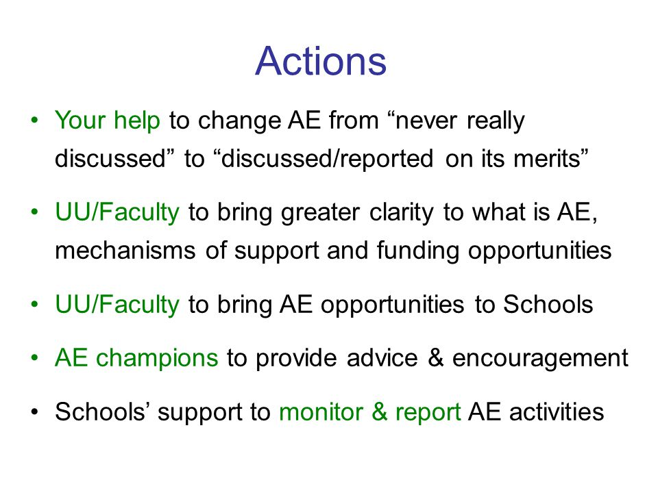 Actions Your help to change AE from never really discussed to discussed/reported on its merits UU/Faculty to bring greater clarity to what is AE, mechanisms of support and funding opportunities UU/Faculty to bring AE opportunities to Schools AE champions to provide advice & encouragement Schools' support to monitor & report AE activities