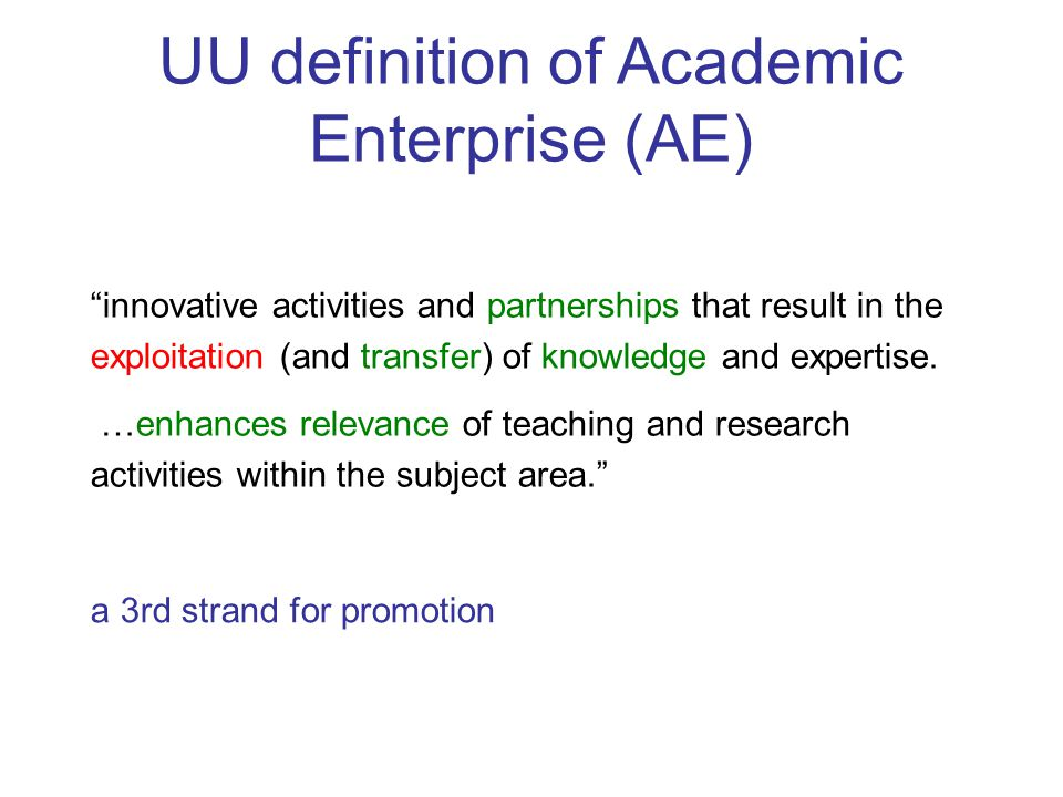 UU definition of Academic Enterprise (AE) innovative activities and partnerships that result in the exploitation (and transfer) of knowledge and expertise.