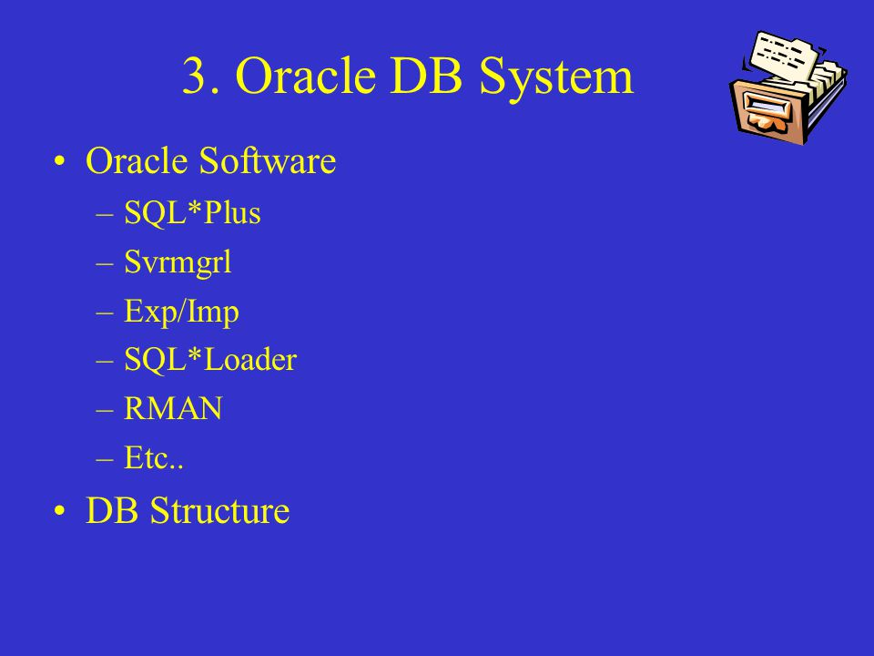 3. Oracle DB System Oracle Software –SQL*Plus –Svrmgrl –Exp/Imp –SQL*Loader –RMAN –Etc..