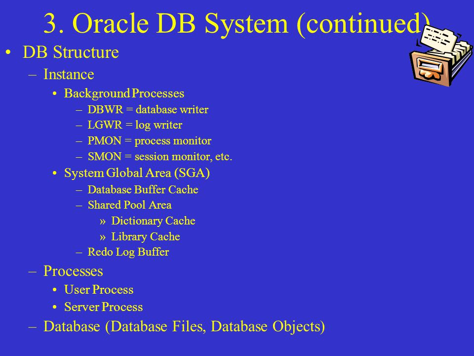 3. Oracle DB System (continued) DB Structure –Instance Background Processes –DBWR = database writer –LGWR = log writer –PMON = process monitor –SMON =