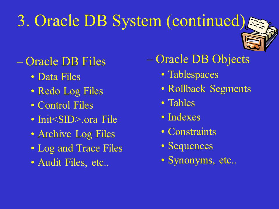 3. Oracle DB System (continued) –Oracle DB Objects Tablespaces Rollback Segments Tables Indexes Constraints Sequences Synonyms, etc.. –Oracle DB Files