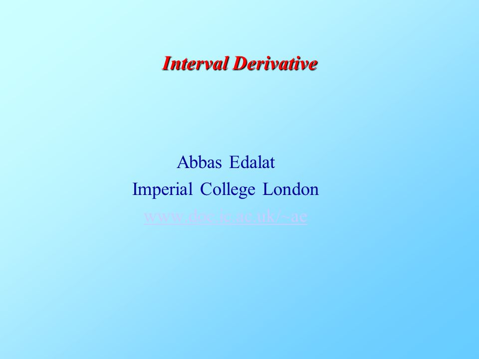 Abbas Edalat Imperial College London www.doc.ic.ac.uk/~ae Interval Derivative