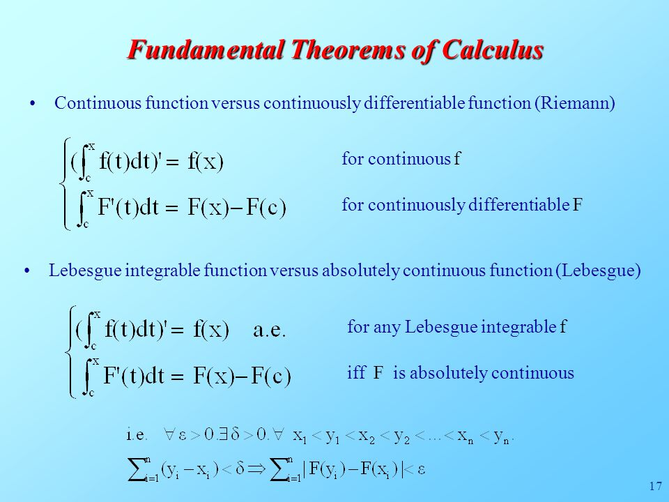 17 Fundamental Theorems of Calculus Continuous function versus continuously differentiable function (Riemann) for continuous f for continuously differentiable F Lebesgue integrable function versus absolutely continuous function (Lebesgue) for any Lebesgue integrable f iff F is absolutely continuous