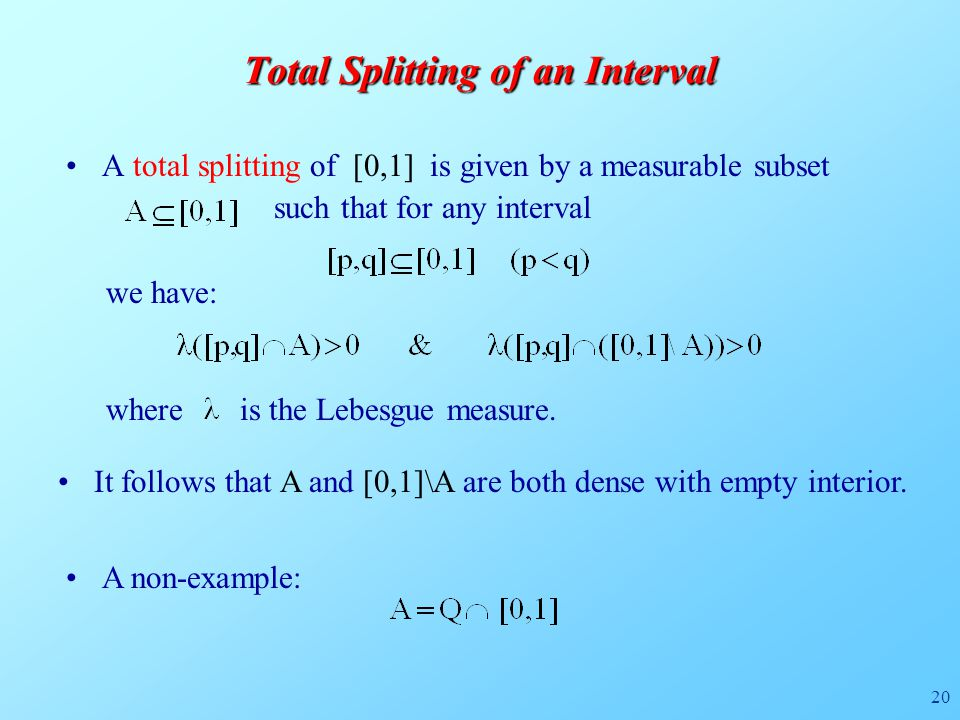 20 Total Splitting of an Interval A total splitting of [0,1] is given by a measurable subset such that for any interval we have: where is the Lebesgue measure.