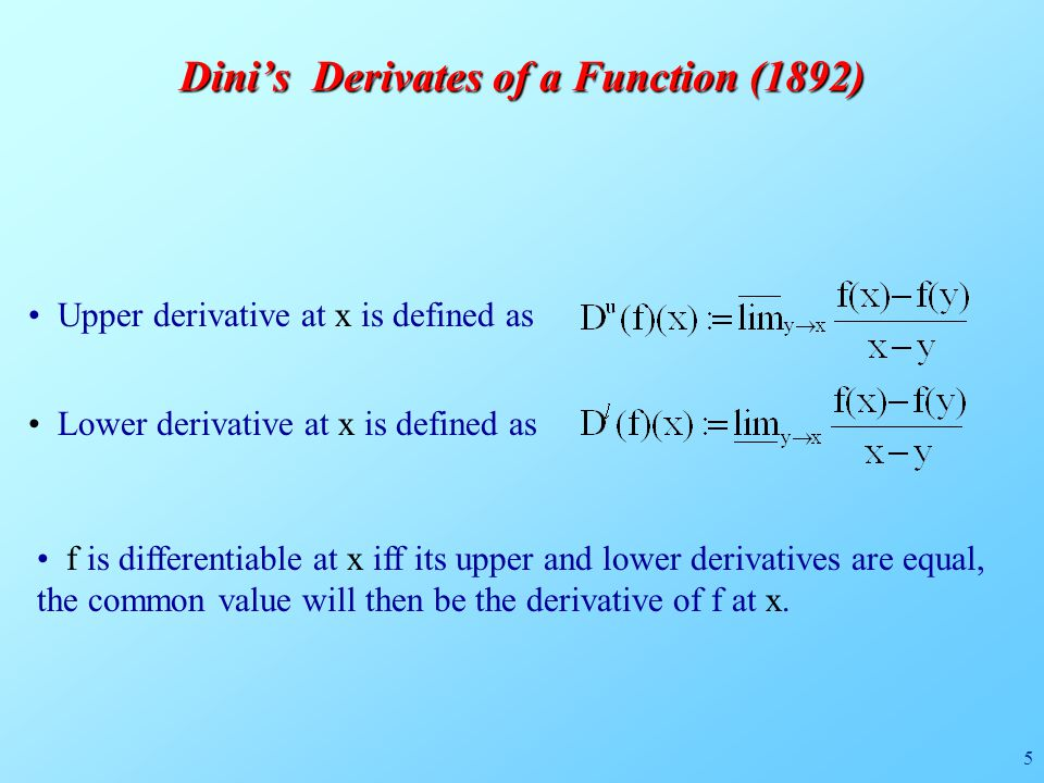 5 Dini's Derivates of a Function (1892) f is differentiable at x iff its upper and lower derivatives are equal, the common value will then be the derivative of f at x.