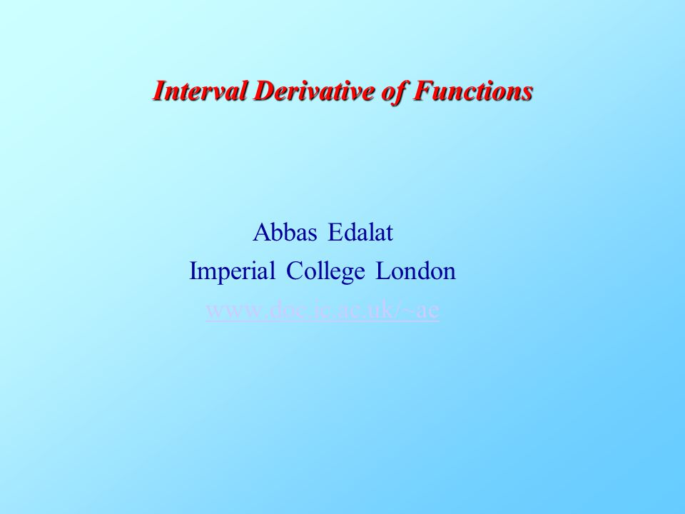 Abbas Edalat Imperial College London www.doc.ic.ac.uk/~ae Interval Derivative of Functions