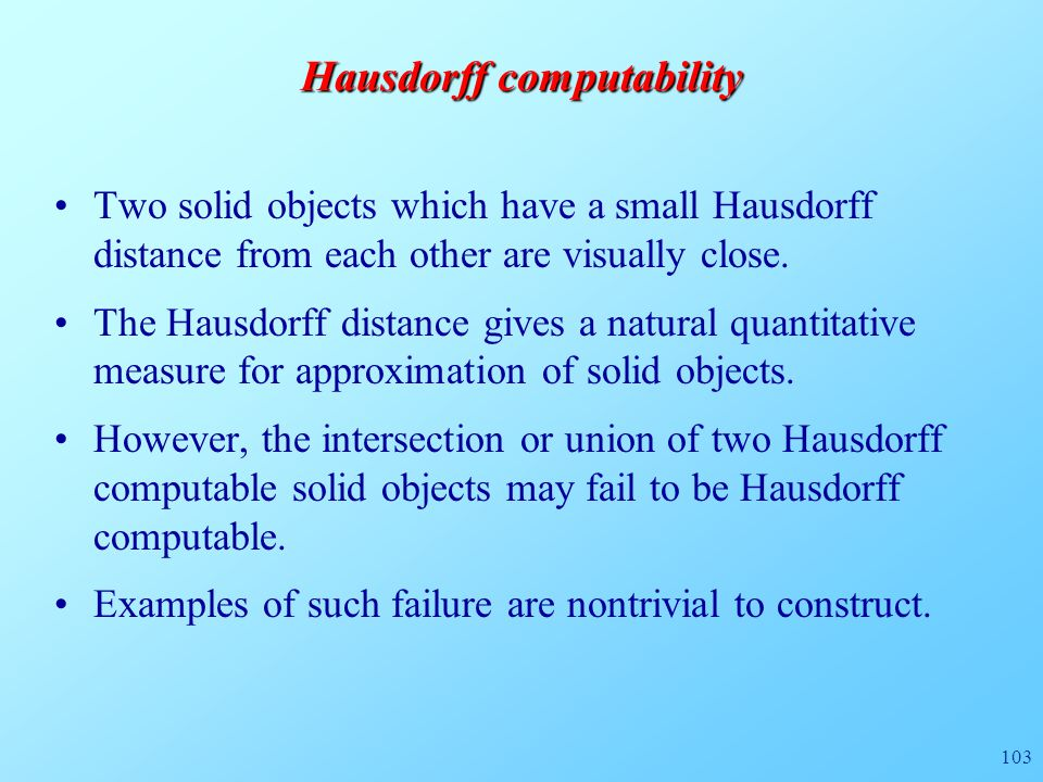 103 Hausdorff computability Two solid objects which have a small Hausdorff distance from each other are visually close.