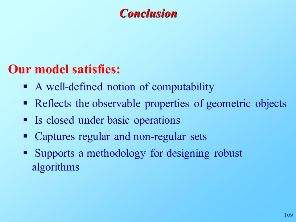109Conclusion Our model satisfies:  A well-defined notion of computability  Reflects the observable properties of geometric objects  Is closed unde