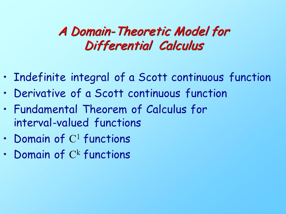 A Domain-Theoretic Model for Differential Calculus Indefinite integral of a Scott continuous function Derivative of a Scott continuous function Fundamental Theorem of Calculus for interval-valued functions Domain of C 1 functions Domain of C k functions