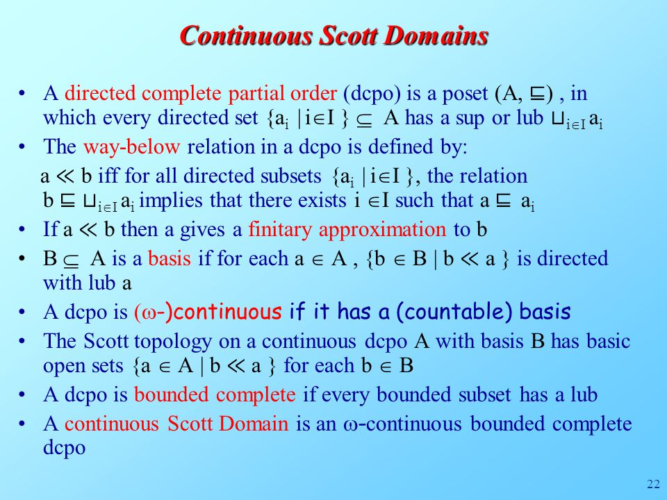 22 Continuous Scott Domains A directed complete partial order (dcpo) is a poset (A, ⊑ ), in which every directed set {a i | i  I }  A has a sup or lub ⊔ i  I a i The way-below relation in a dcpo is defined by: a ≪ b iff for all directed subsets {a i | i  I }, the relation b ⊑ ⊔ i  I a i implies that there exists i  I such that a ⊑ a i If a ≪ b then a gives a finitary approximation to b B  A is a basis if for each a  A, {b  B | b ≪ a } is directed with lub a A dcpo is (  -)continuous if it has a (countable) basis The Scott topology on a continuous dcpo A with basis B has basic open sets {a  A | b ≪ a } for each b  B A dcpo is bounded complete if every bounded subset has a lub A continuous Scott Domain is an  - continuous bounded complete dcpo