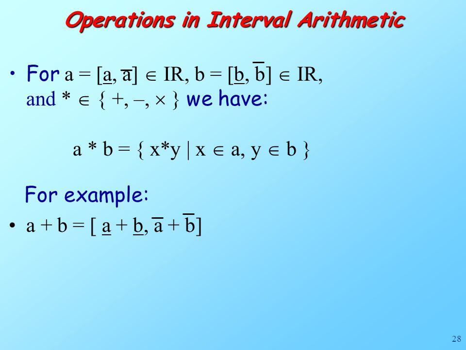 28 Operations in Interval Arithmetic For a = [a, a]  IR, b = [b, b]  IR, and *  { +, –,  } we have: a * b = { x*y | x  a, y  b } For example: a + b = [ a + b, a + b]
