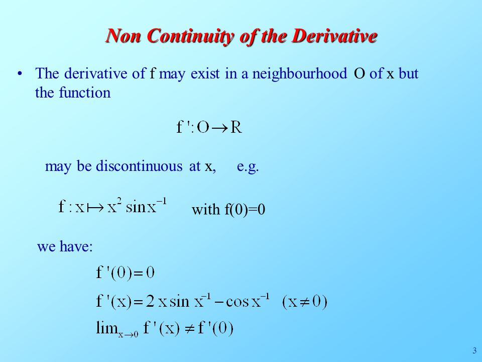 3 Non Continuity of the Derivative The derivative of f may exist in a neighbourhood O of x but the function may be discontinuous at x, e.g.