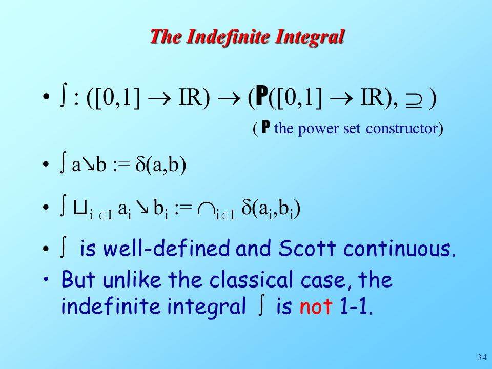 34 The Indefinite Integral  : ([0,1]  IR)  ( P ([0,1]  IR),  ) ( P the power set constructor)  a ↘ b :=  (a,b)  ⊔ i  I a i ↘ b i :=  i  I  (a i,b i )  is well-defined and Scott continuous.