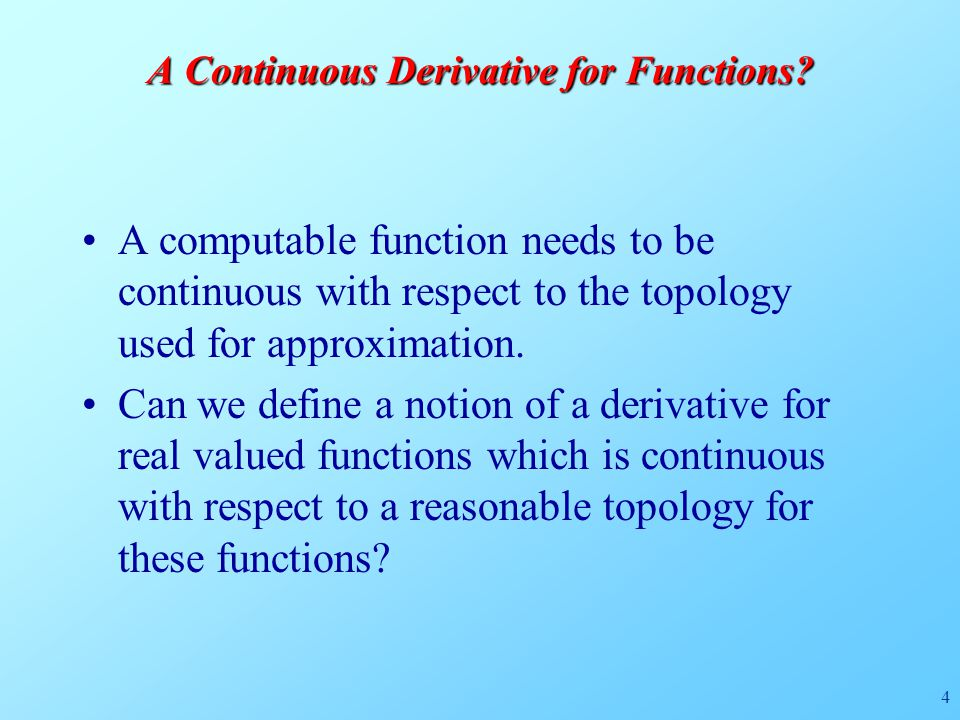 4 A Continuous Derivative for Functions? A computable function needs to be continuous with respect to the topology used for approximation. Can we defi