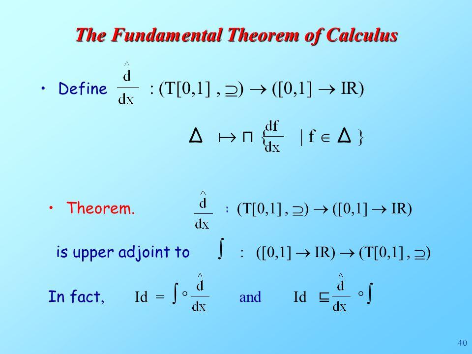 40 Define : (T[0,1],  )  ([0,1]  IR) ∆  ⊓ { | f  ∆ } The Fundamental Theorem of Calculus Theorem.