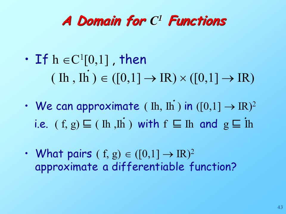 43 A Domain for C 1 Functions If h  C 1 [0,1], then ( Ih, Ih )  ([0,1]  IR)  ([0,1]  IR) What pairs ( f, g)  ([0,1]  IR) 2 approximate a differentiable function.