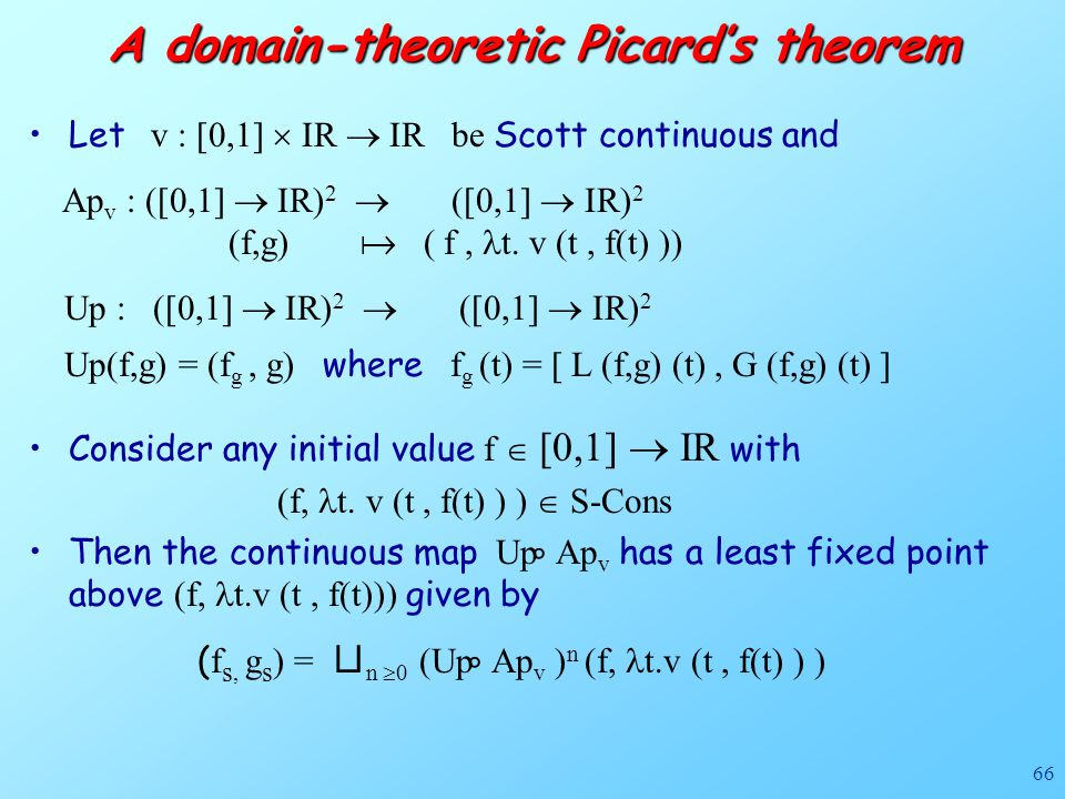 66 A domain-theoretic Picard's theorem Let v : [0,1]  IR  IR be Scott continuous and Ap v : ([0,1]  IR) 2  ([0,1]  IR) 2 (f,g)  ( f, t. v (t, f(