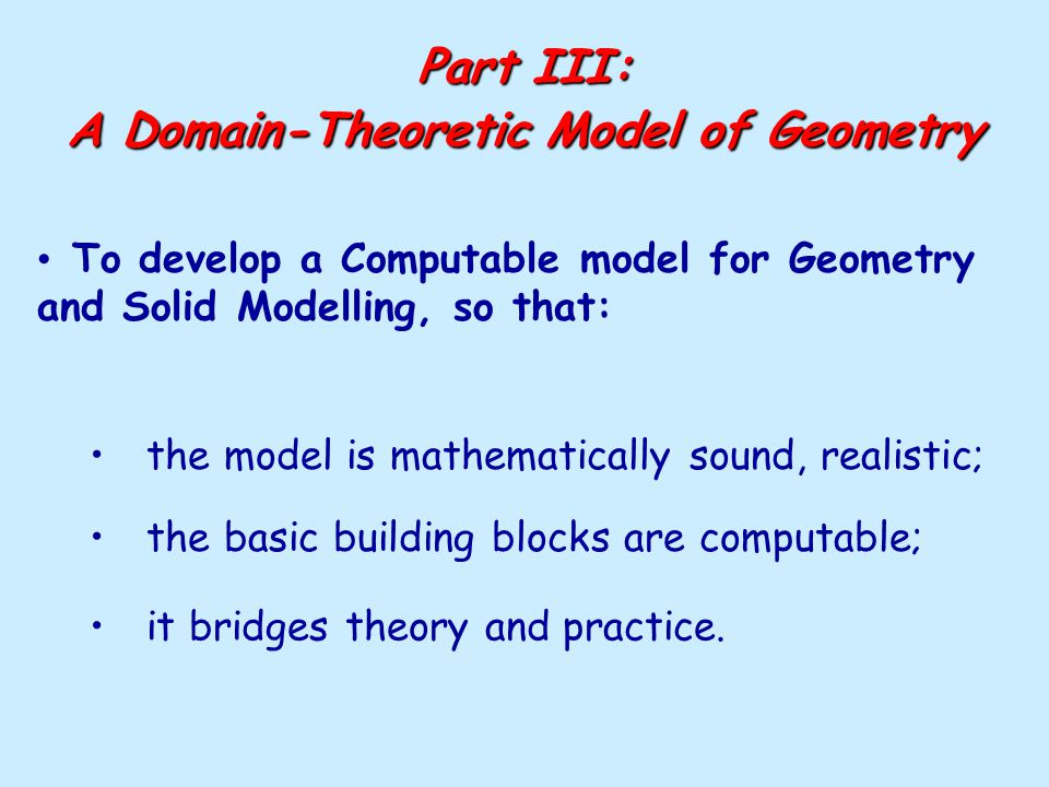 Part III: A Domain-Theoretic Model of Geometry To develop a Computable model for Geometry and Solid Modelling, so that: the model is mathematically so