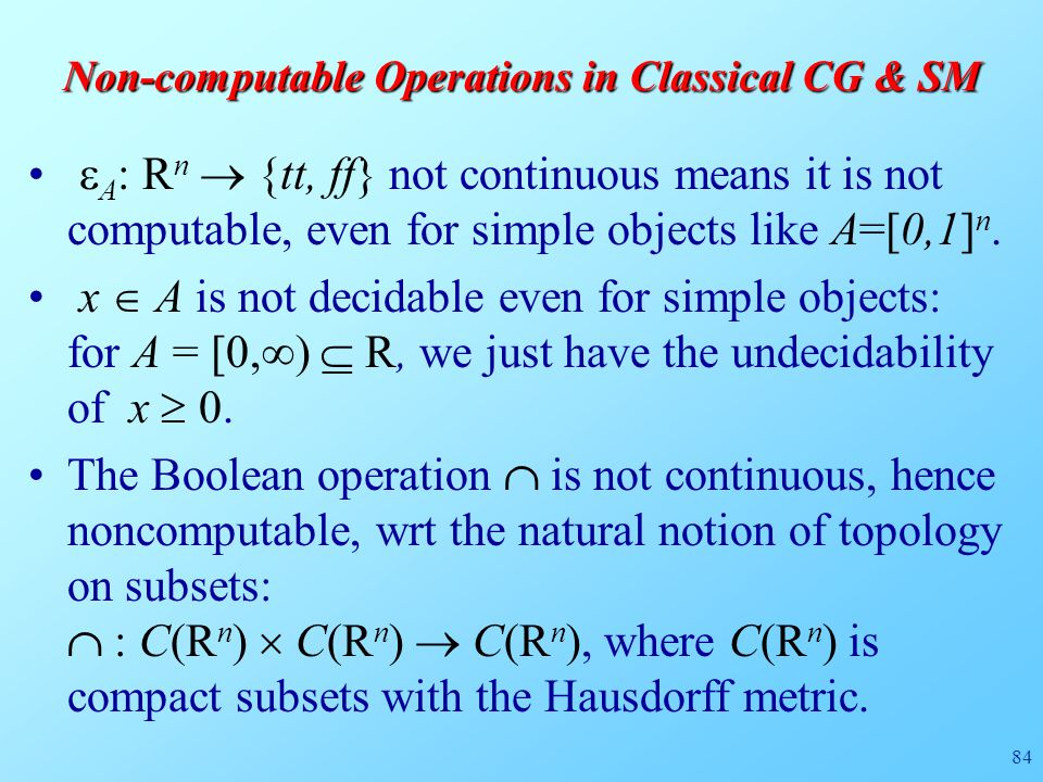 84 Non-computable Operations in Classical CG & SM  A : R n  {tt, ff} not continuous means it is not computable, even for simple objects like A=[0,1] n.