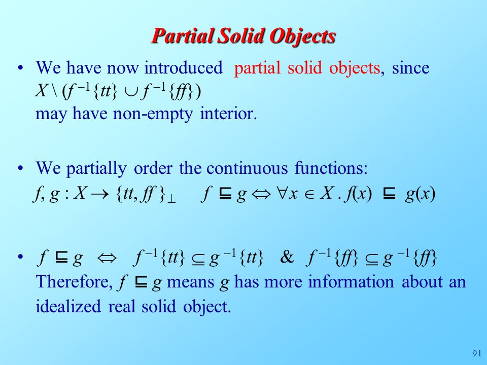 91 Partial Solid Objects We have now introduced partial solid objects, since X \ (f –1 {tt}  f –1 {ff}) may have non-empty interior. We partially ord
