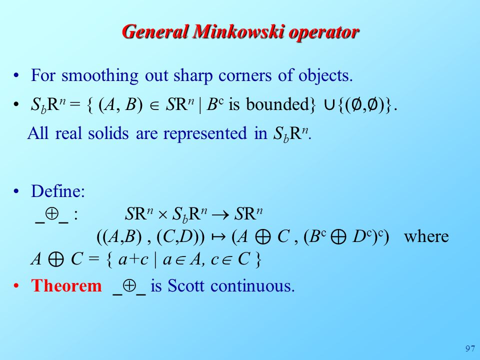 97 General Minkowski operator For smoothing out sharp corners of objects. S b R n = { (A, B)  SR n | B c is bounded} ∪ {( ∅, ∅ )}. All real solids ar