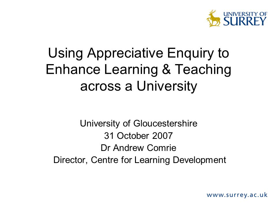 Using Appreciative Enquiry to Enhance Learning & Teaching across a University University of Gloucestershire 31 October 2007 Dr Andrew Comrie Director,