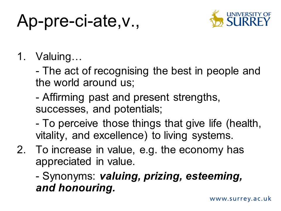 Ap-pre-ci-ate,v., 1.Valuing… - The act of recognising the best in people and the world around us; - Affirming past and present strengths, successes, and potentials; - To perceive those things that give life (health, vitality, and excellence) to living systems.