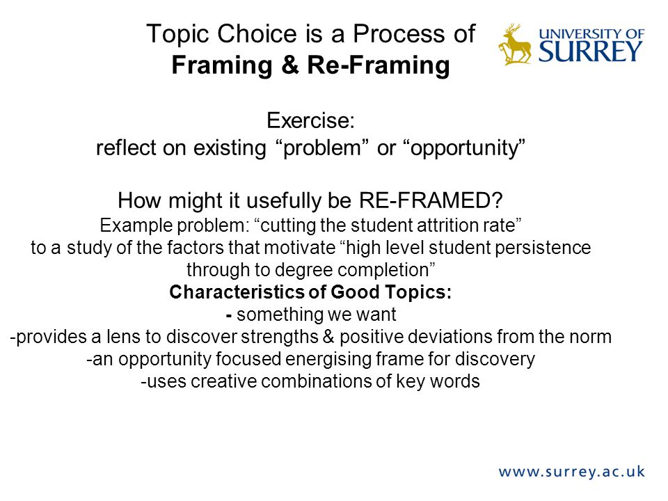Topic Choice is a Process of Framing & Re-Framing Exercise: reflect on existing problem or opportunity How might it usefully be RE-FRAMED.