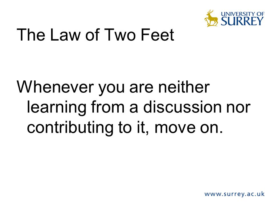 The Law of Two Feet Whenever you are neither learning from a discussion nor contributing to it, move on.