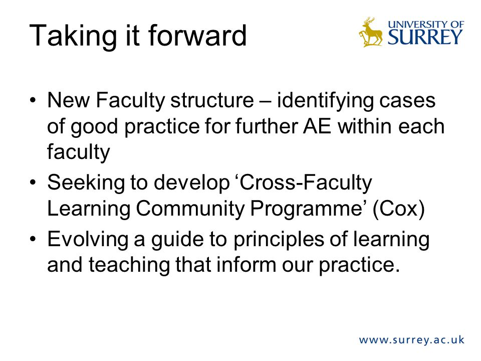 Taking it forward New Faculty structure – identifying cases of good practice for further AE within each faculty Seeking to develop 'Cross-Faculty Lear
