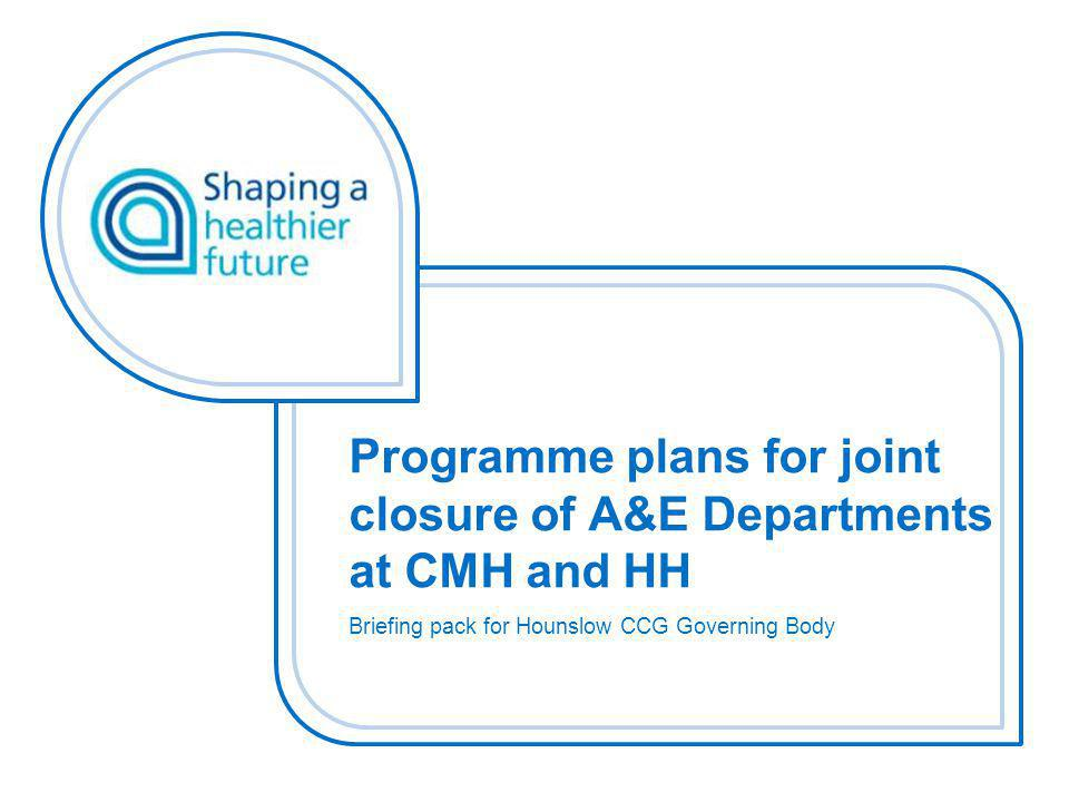 Programme plans for joint closure of A&E Departments at CMH and HH Briefing pack for Hounslow CCG Governing Body