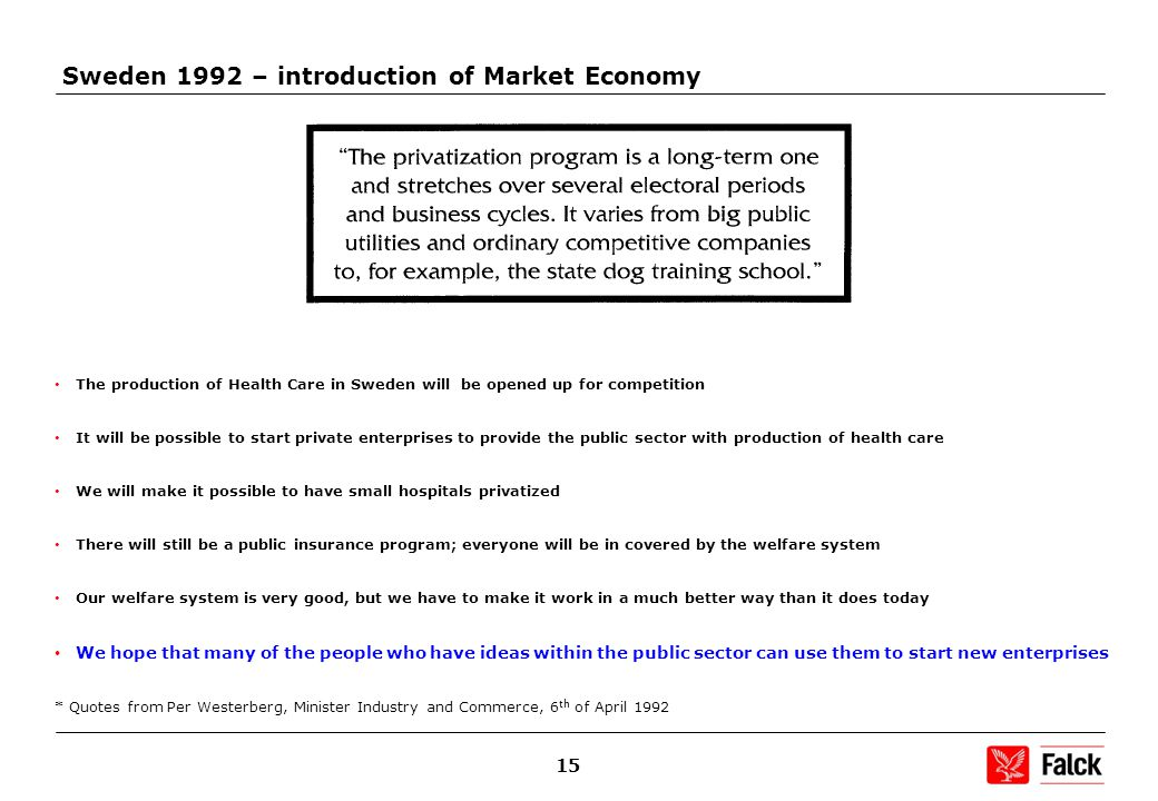 15 Sweden 1992 – introduction of Market Economy The production of Health Care in Sweden will be opened up for competition It will be possible to start private enterprises to provide the public sector with production of health care We will make it possible to have small hospitals privatized There will still be a public insurance program; everyone will be in covered by the welfare system Our welfare system is very good, but we have to make it work in a much better way than it does today We hope that many of the people who have ideas within the public sector can use them to start new enterprises * Quotes from Per Westerberg, Minister Industry and Commerce, 6 th of April 1992