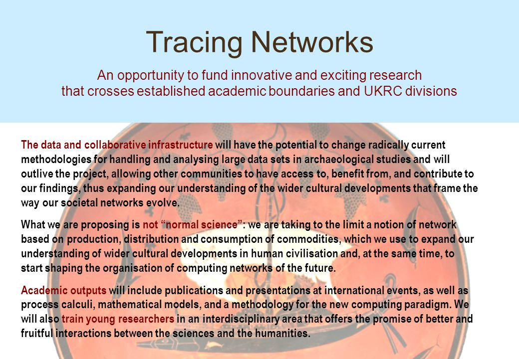 Tracing Networks An opportunity to fund innovative and exciting research that crosses established academic boundaries and UKRC divisions The data and collaborative infrastructure will have the potential to change radically current methodologies for handling and analysing large data sets in archaeological studies and will outlive the project, allowing other communities to have access to, benefit from, and contribute to our findings, thus expanding our understanding of the wider cultural developments that frame the way our societal networks evolve.