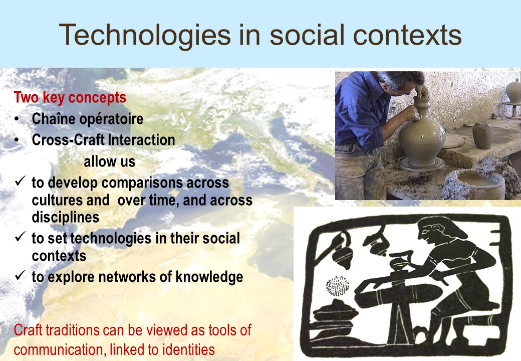 Technologies in social contexts Two key concepts Chaîne opératoire Cross-Craft Interaction allow us to develop comparisons across cultures and over ti