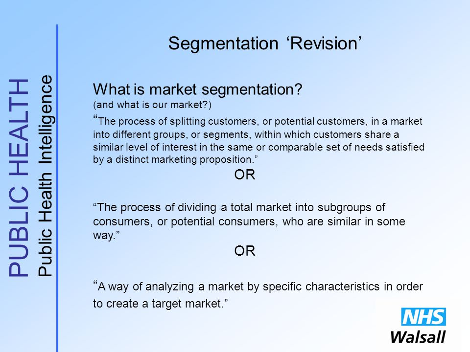 """PUBLIC HEALTH Public Health Intelligence Segmentation 'Revision' What is market segmentation? (and what is our market?) """" The process of splitting cus"""
