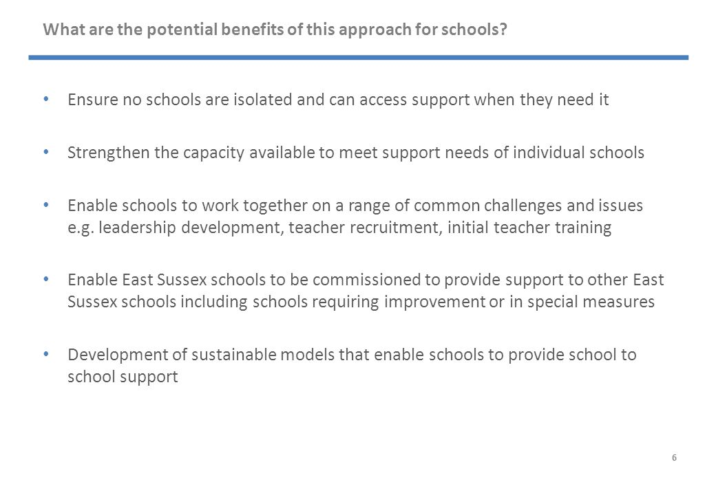 What are the potential benefits of this approach for schools? Ensure no schools are isolated and can access support when they need it Strengthen the c
