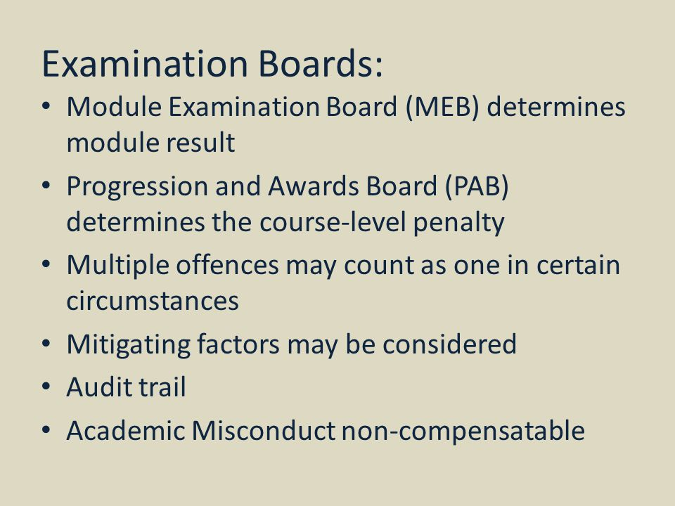 Examination Boards: Module Examination Board (MEB) determines module result Progression and Awards Board (PAB) determines the course-level penalty Multiple offences may count as one in certain circumstances Mitigating factors may be considered Audit trail Academic Misconduct non-compensatable